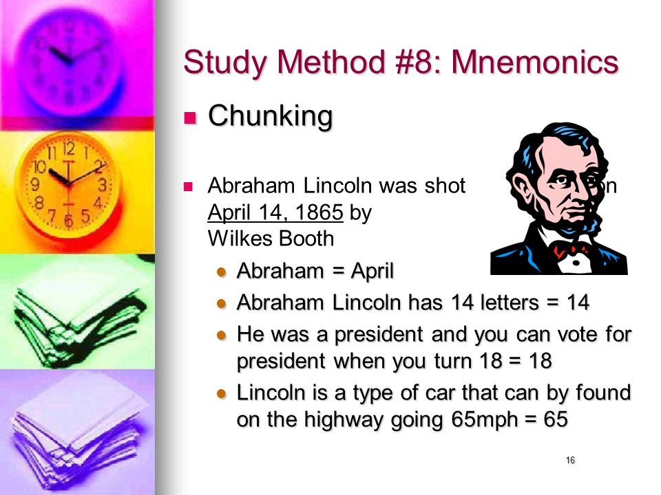16 Study Method #8: Mnemonics Chunking Chunking Abraham Lincoln was shot on April 14, 1865 by John Wilkes Booth Abraham = April Abraham = April Abraham Lincoln has 14 letters = 14 Abraham Lincoln has 14 letters = 14 He was a president and you can vote for president when you turn 18 = 18 He was a president and you can vote for president when you turn 18 = 18 Lincoln is a type of car that can by found on the highway going 65mph = 65 Lincoln is a type of car that can by found on the highway going 65mph = 65