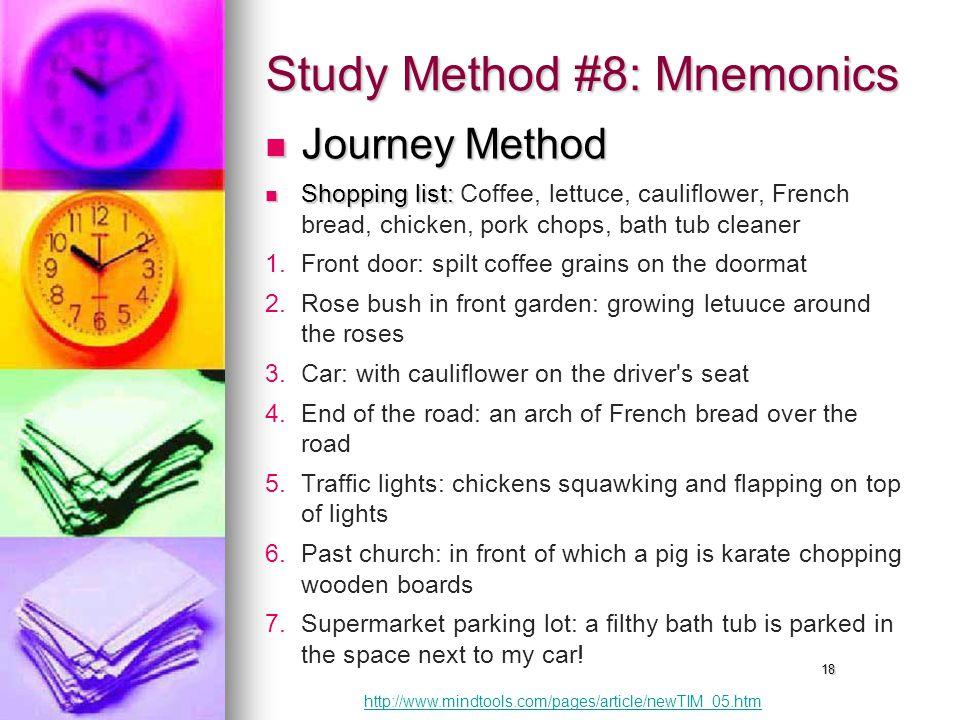 18 Study Method #8: Mnemonics Journey Method Journey Method Shopping list: Shopping list: Coffee, lettuce, cauliflower, French bread, chicken, pork chops, bath tub cleaner 1.