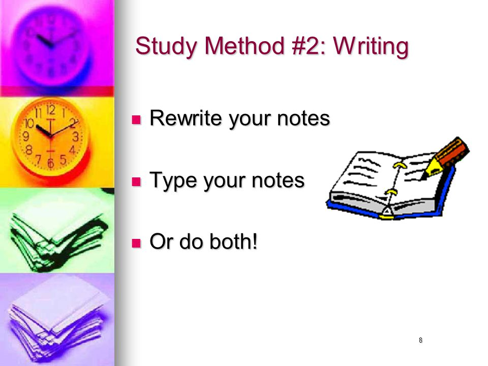 8 Study Method #2: Writing Rewrite your notes Rewrite your notes Type your notes Type your notes Or do both.