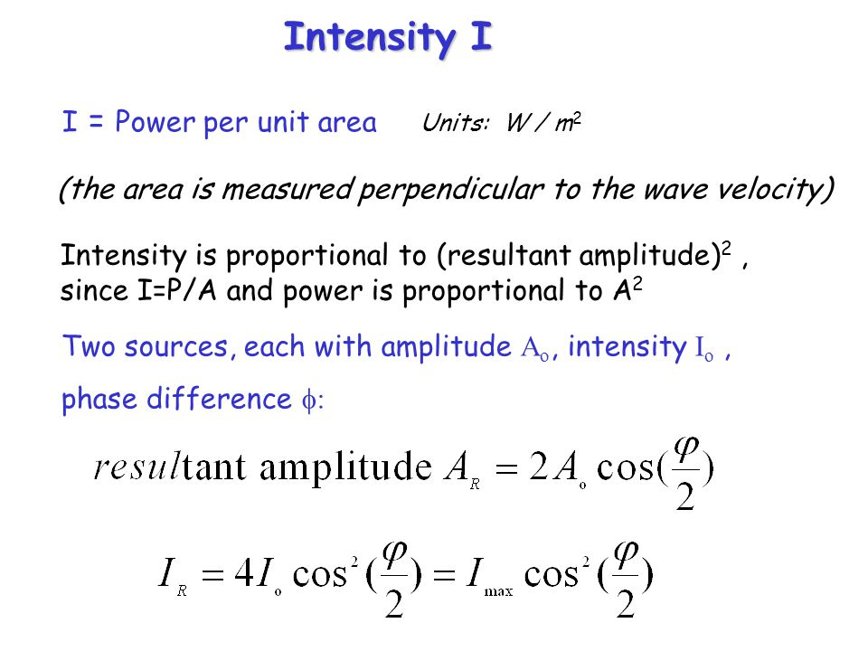 Intensity I I = Power per unit area Units: W / m 2 (the area is measured perpendicular to the wave velocity) Intensity is proportional to (resultant a