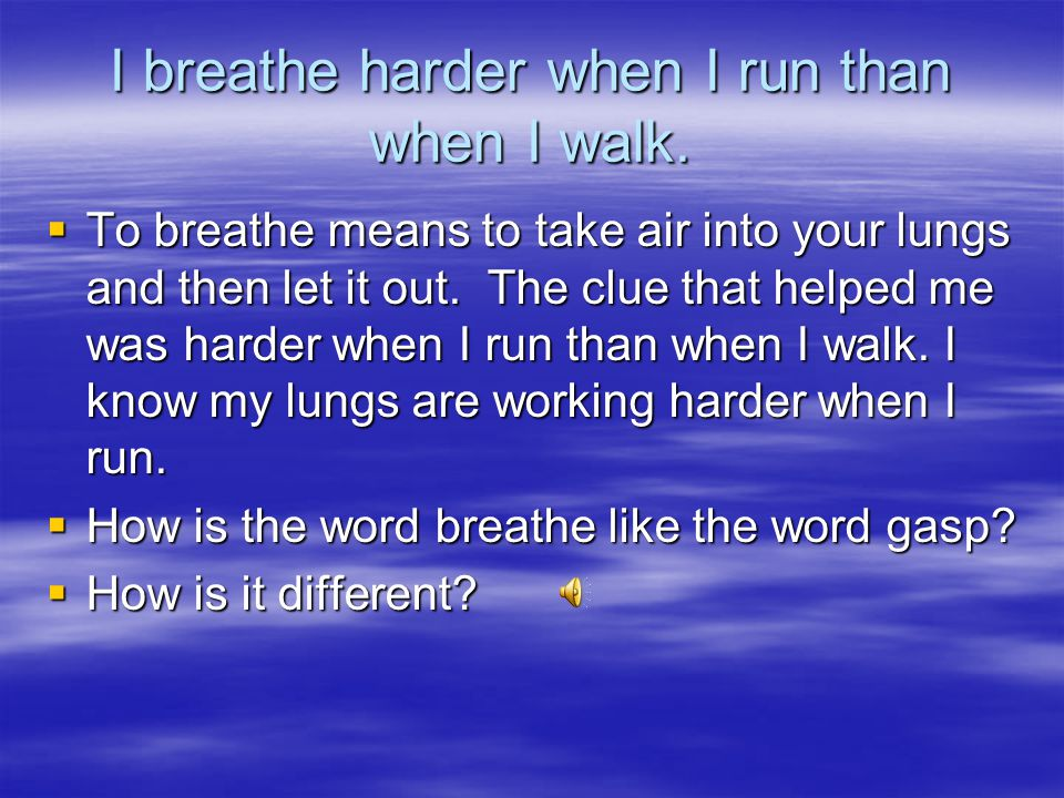 I breathe harder when I run than when I walk.  What does breathe mean?  What clue in the sentence helped you?  Breathe means ______________. The cl