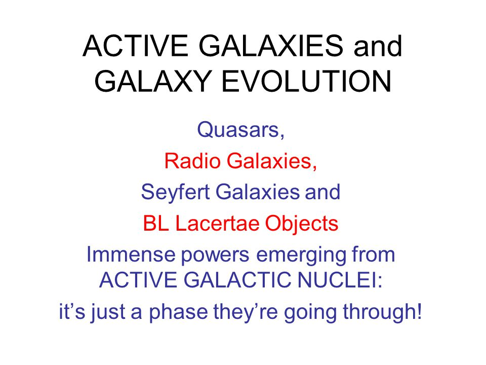 ACTIVE GALAXIES and GALAXY EVOLUTION Quasars, Radio Galaxies, Seyfert Galaxies and BL Lacertae Objects Immense powers emerging from ACTIVE GALACTIC NU