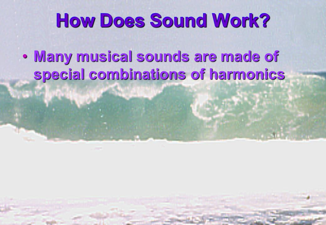How Does Sound Work? Many musical sounds are made of special combinations of harmonicsMany musical sounds are made of special combinations of harmonic