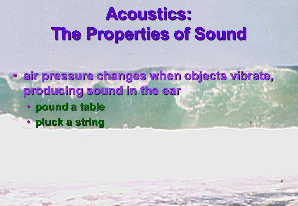 Acoustics: The Properties of Sound air pressure changes when objects vibrate, producing sound in the earair pressure changes when objects vibrate, producing sound in the ear pound a tablepound a table pluck a stringpluck a string