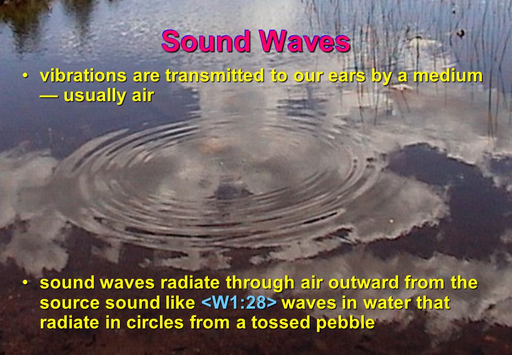 Sound Waves vibrations are transmitted to our ears by a medium — usually airvibrations are transmitted to our ears by a medium — usually air sound waves radiate through air outward from the source sound like waves in water that radiate in circles from a tossed pebblesound waves radiate through air outward from the source sound like waves in water that radiate in circles from a tossed pebble