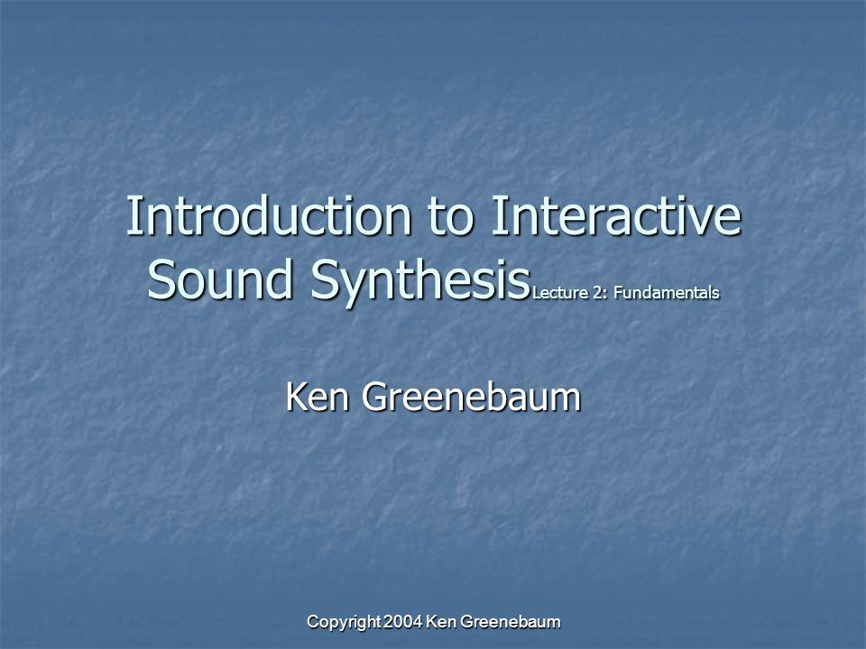 Copyright 2004 Ken Greenebaum Introduction to Interactive Sound Synthesis Lecture 2: Fundamentals Ken Greenebaum