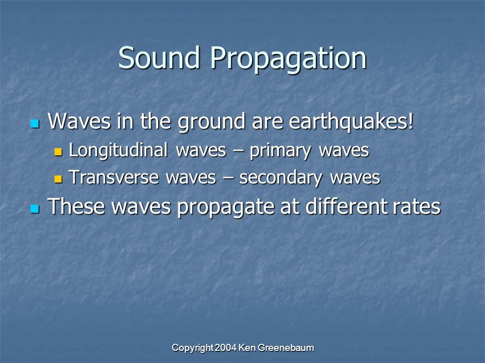 Copyright 2004 Ken Greenebaum Sound Propagation Waves in the ground are earthquakes.