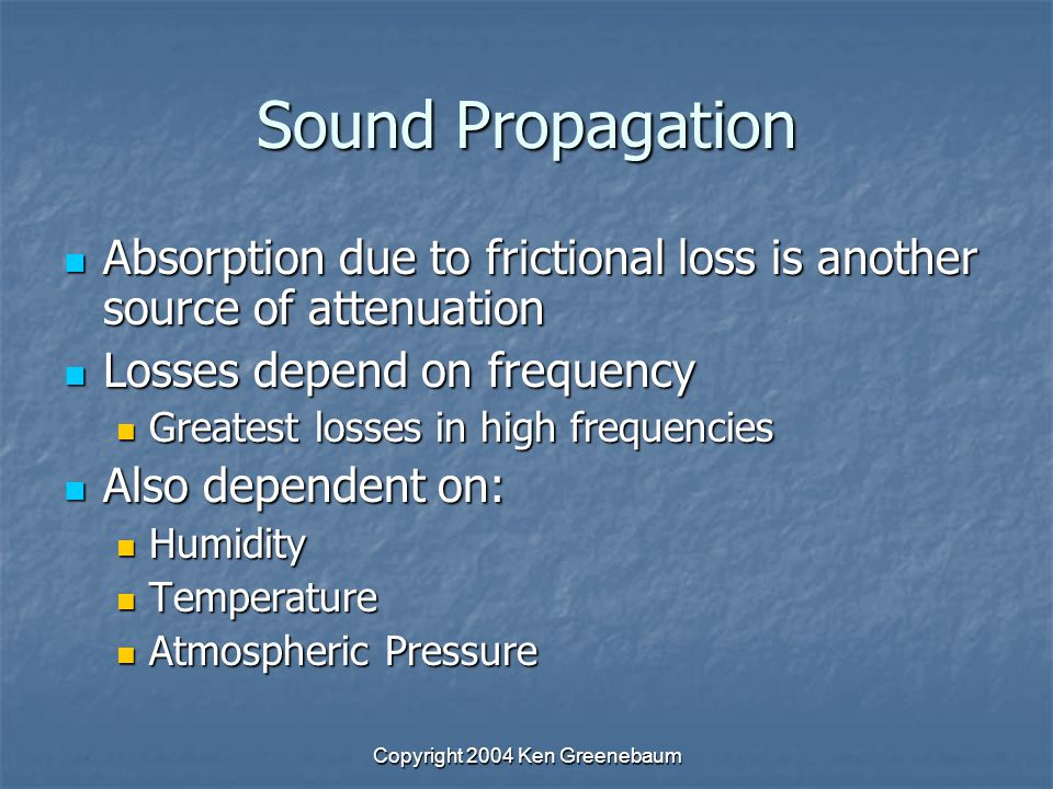 Copyright 2004 Ken Greenebaum Sound Propagation Absorption due to frictional loss is another source of attenuation Absorption due to frictional loss is another source of attenuation Losses depend on frequency Losses depend on frequency Greatest losses in high frequencies Greatest losses in high frequencies Also dependent on: Also dependent on: Humidity Humidity Temperature Temperature Atmospheric Pressure Atmospheric Pressure