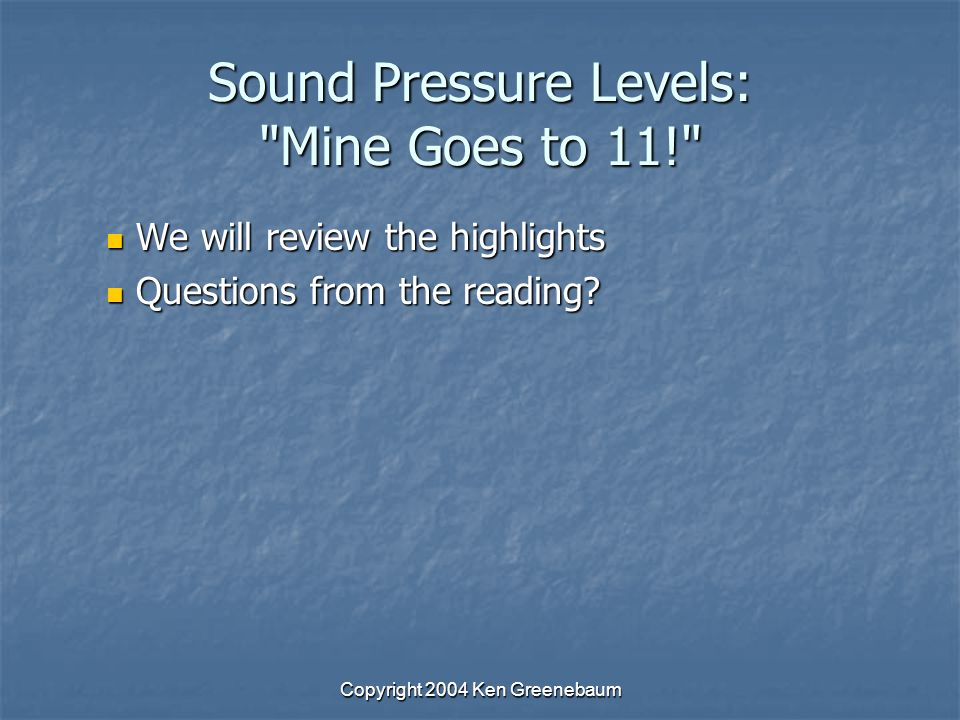 Copyright 2004 Ken Greenebaum Sound Pressure Levels: Mine Goes to 11! We will review the highlights We will review the highlights Questions from the reading.