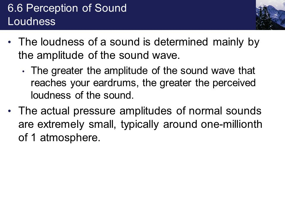 6.6 Perception of Sound Loudness The loudness of a sound is determined mainly by the amplitude of the sound wave. The greater the amplitude of the sou