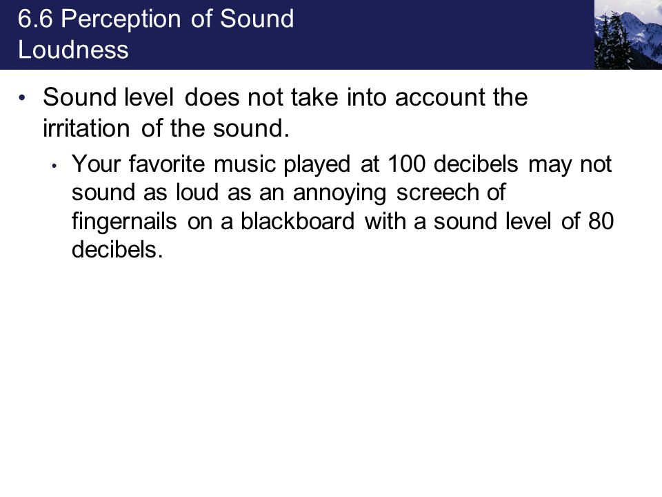 6.6 Perception of Sound Loudness Sound level does not take into account the irritation of the sound. Your favorite music played at 100 decibels may no