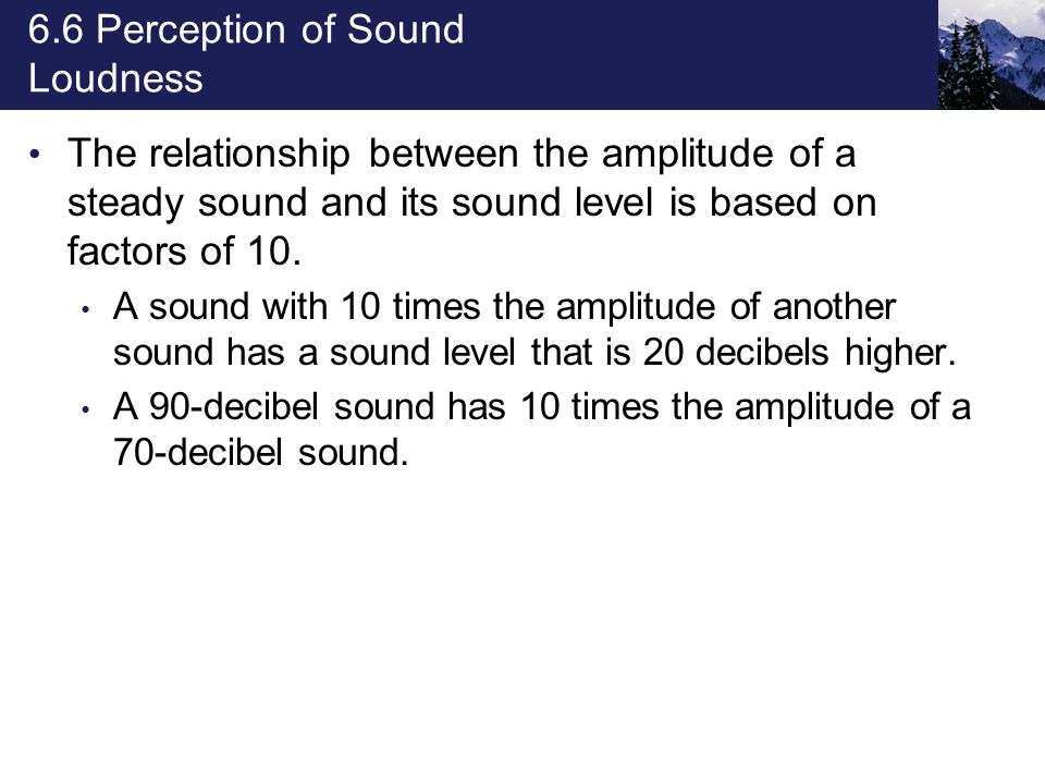 6.6 Perception of Sound Loudness The relationship between the amplitude of a steady sound and its sound level is based on factors of 10. A sound with