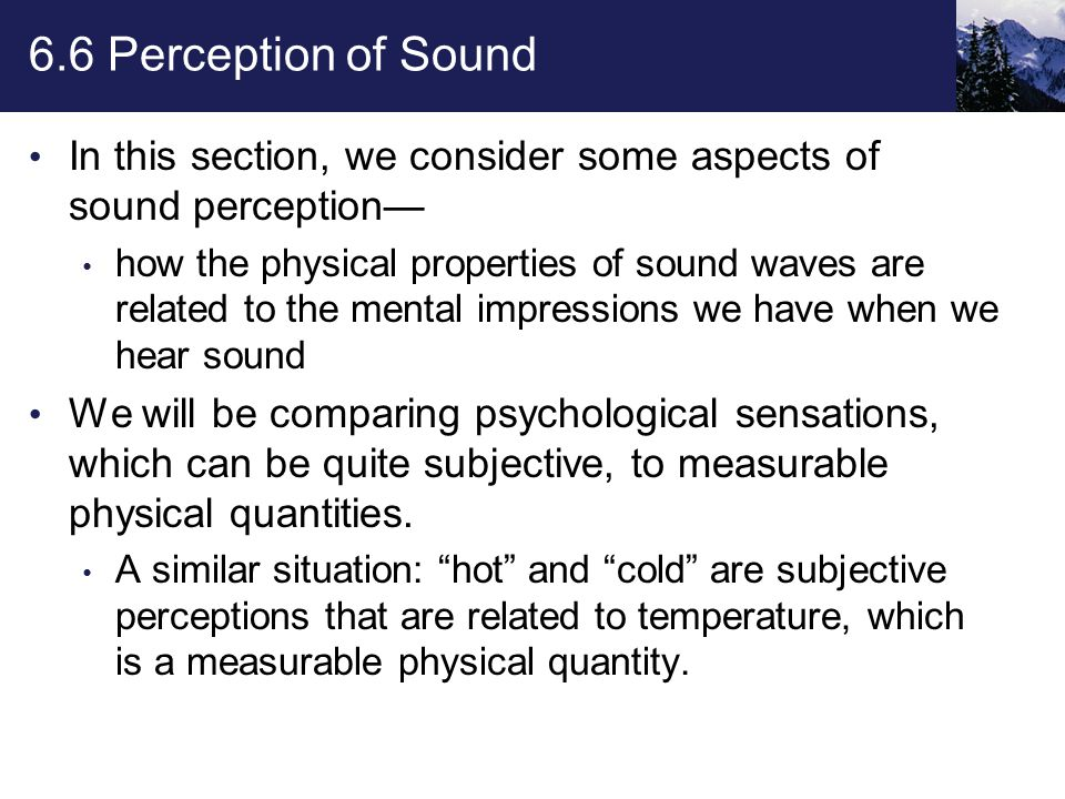 6.6 Perception of Sound Tone Quality The study of sound perception brings together the fields of physics, biology, and psychology.