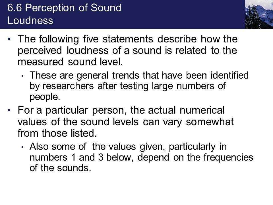 6.6 Perception of Sound Loudness The following five statements describe how the perceived loudness of a sound is related to the measured sound level.