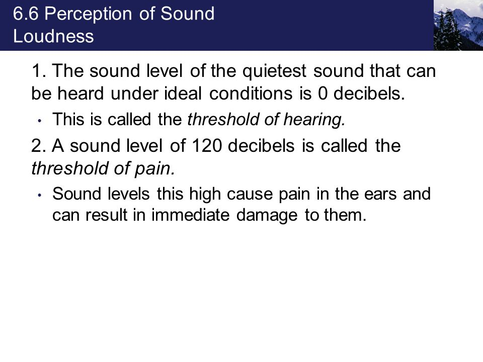 6.6 Perception of Sound Loudness 1. The sound level of the quietest sound that can be heard under ideal conditions is 0 decibels. This is called the t