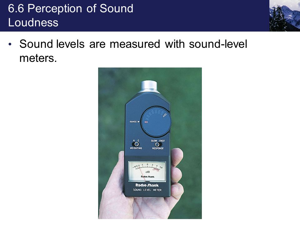 6.6 Perception of Sound Loudness Sound levels are measured with sound-level meters.