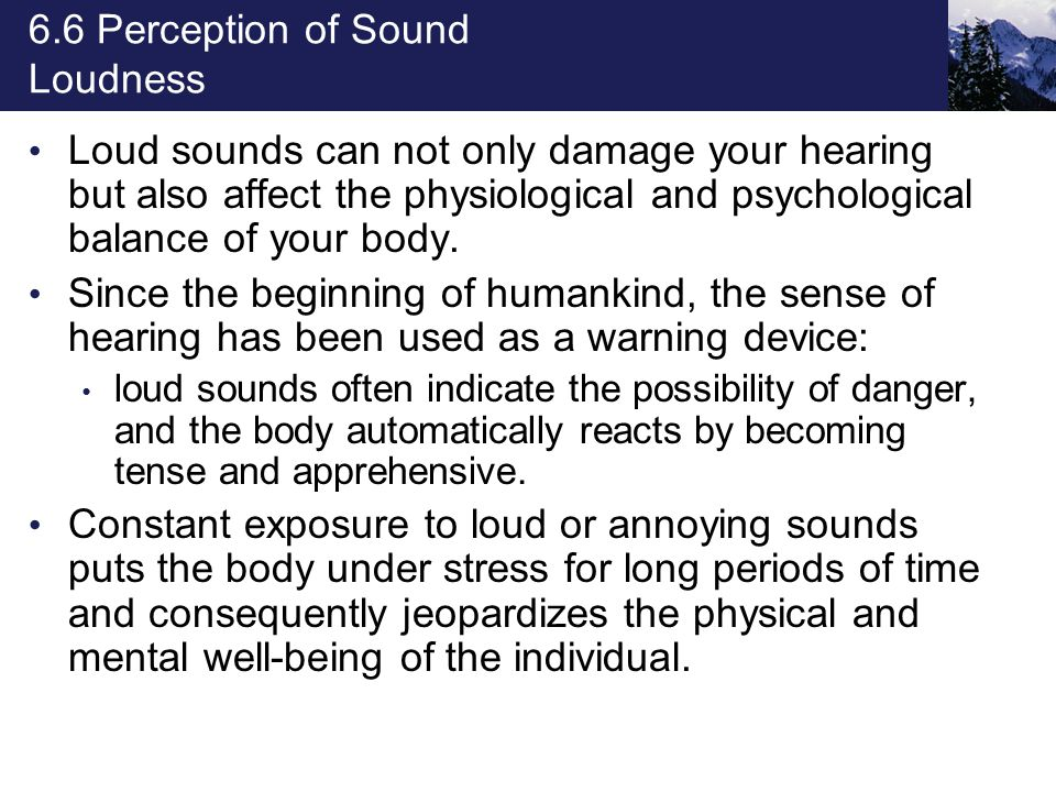 6.6 Perception of Sound Loudness Loud sounds can not only damage your hearing but also affect the physiological and psychological balance of your body