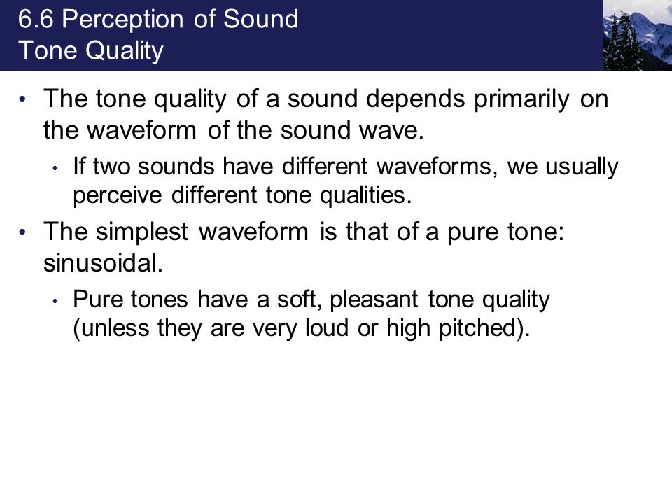 6.6 Perception of Sound Tone Quality The tone quality of a sound depends primarily on the waveform of the sound wave. If two sounds have different wav