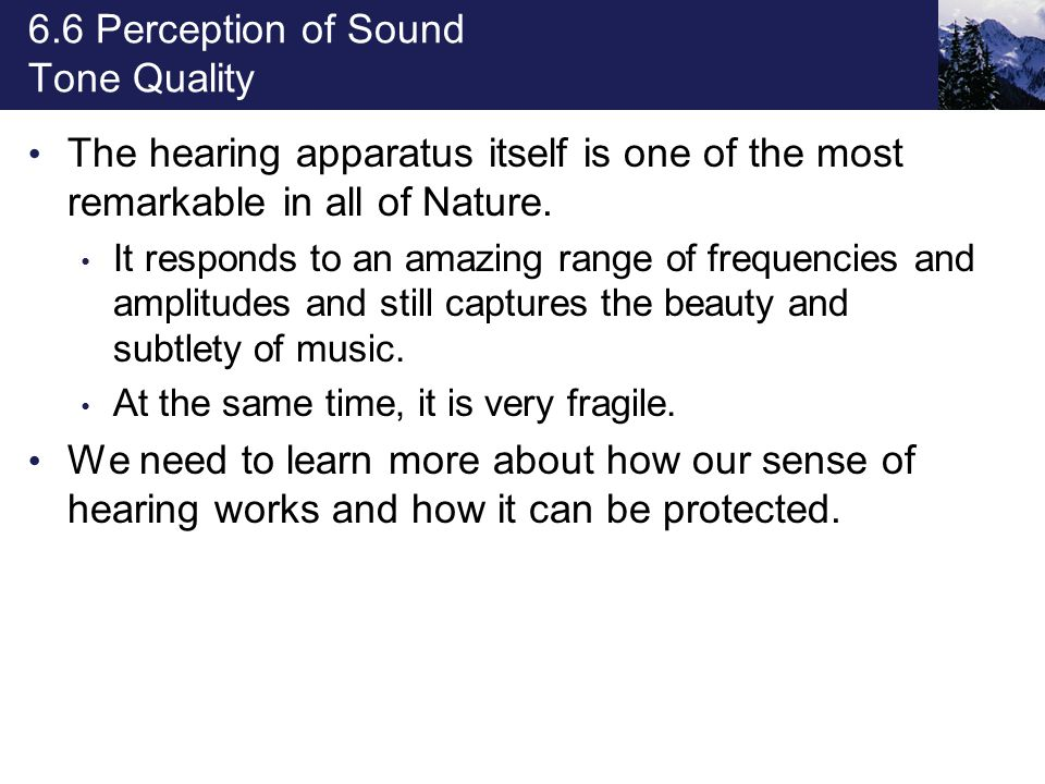 6.6 Perception of Sound Tone Quality The hearing apparatus itself is one of the most remarkable in all of Nature. It responds to an amazing range of f