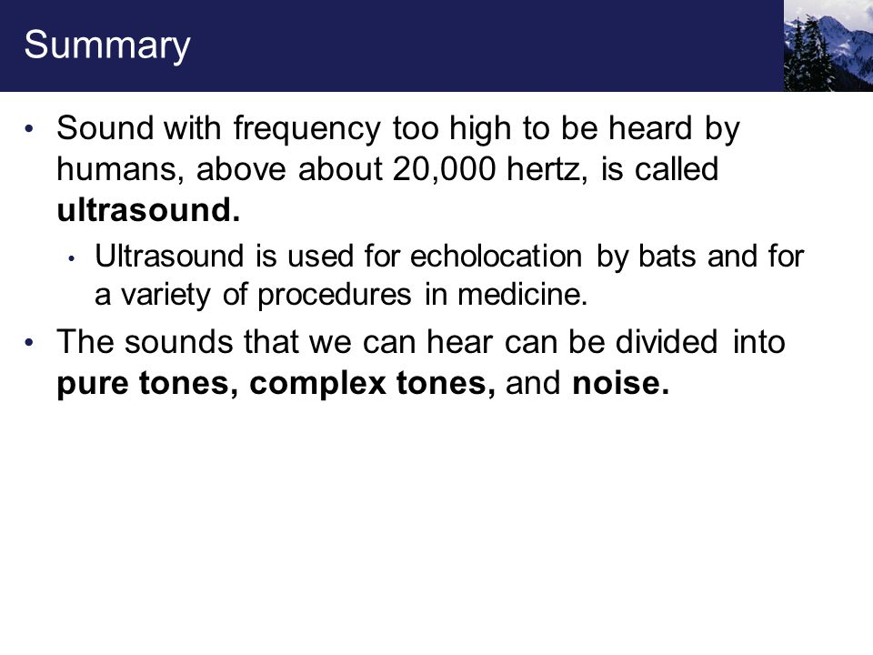 Summary Sound with frequency too high to be heard by humans, above about 20,000 hertz, is called ultrasound. Ultrasound is used for echolocation by ba
