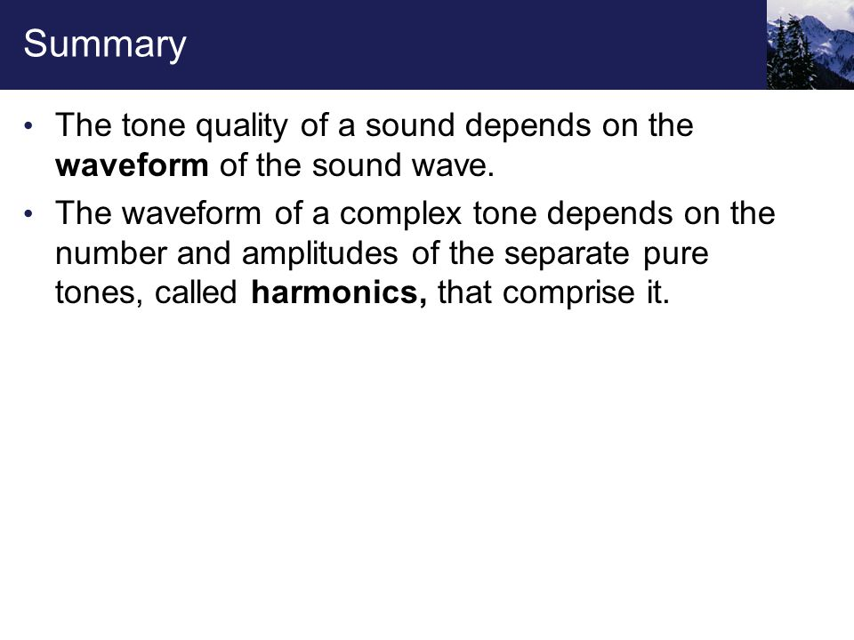Summary The tone quality of a sound depends on the waveform of the sound wave. The waveform of a complex tone depends on the number and amplitudes of