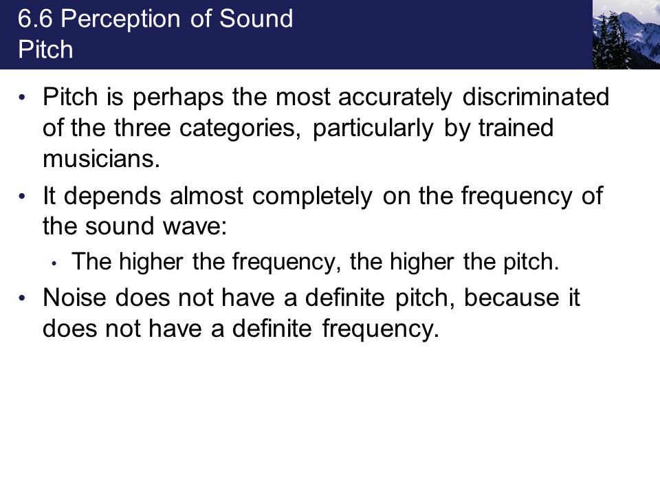 6.6 Perception of Sound Pitch Pitch is perhaps the most accurately discriminated of the three categories, particularly by trained musicians. It depend