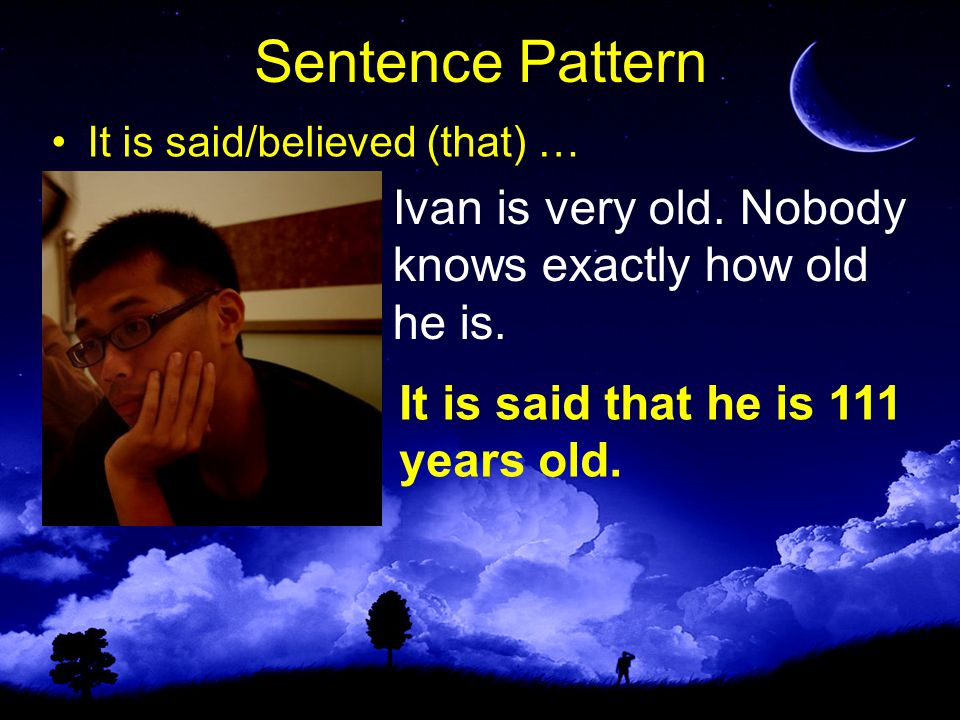 Sentence Pattern It is said/believed (that) … Ivan is very old.