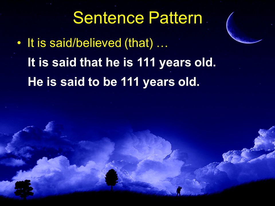 Sentence Pattern It is said/believed (that) … He is said to be 111 years old.