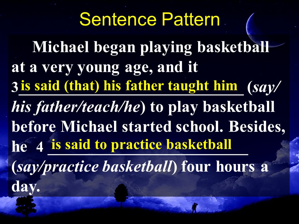 Sentence Pattern Michael began playing basketball at a very young age, and it 3 ___________________________ (say/ his father/teach/he) to play basketball before Michael started school.