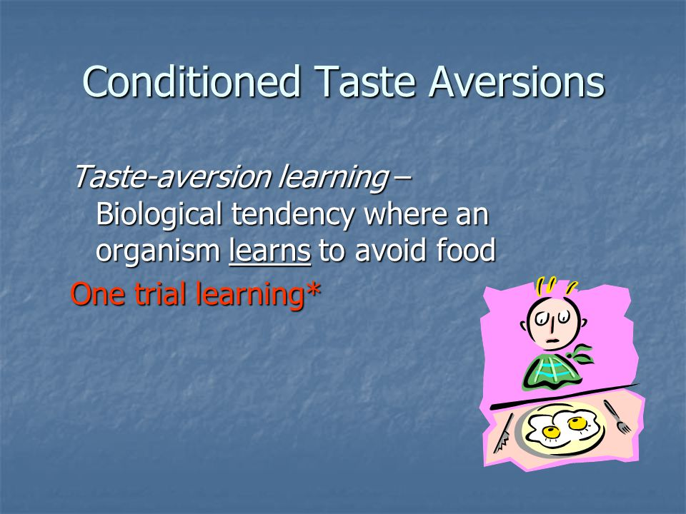 Conditioned Taste Aversions Taste-aversion learning – Biological tendency where an organism learns to avoid food One trial learning*