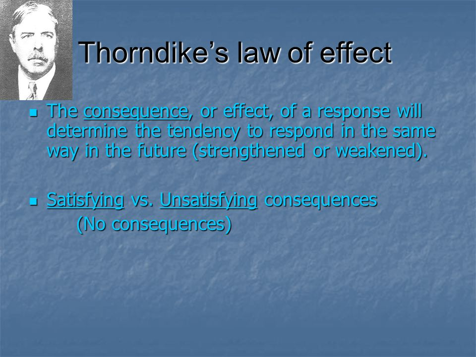 Thorndike's law of effect The consequence, or effect, of a response will determine the tendency to respond in the same way in the future (strengthened