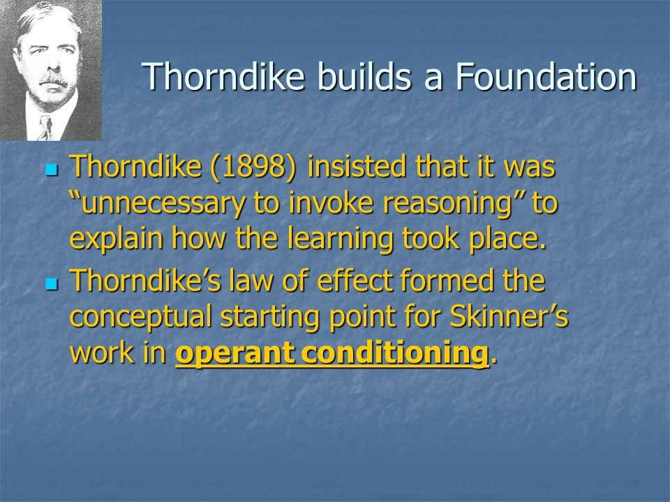 Thorndike builds a Foundation Thorndike (1898) insisted that it was unnecessary to invoke reasoning to explain how the learning took place.