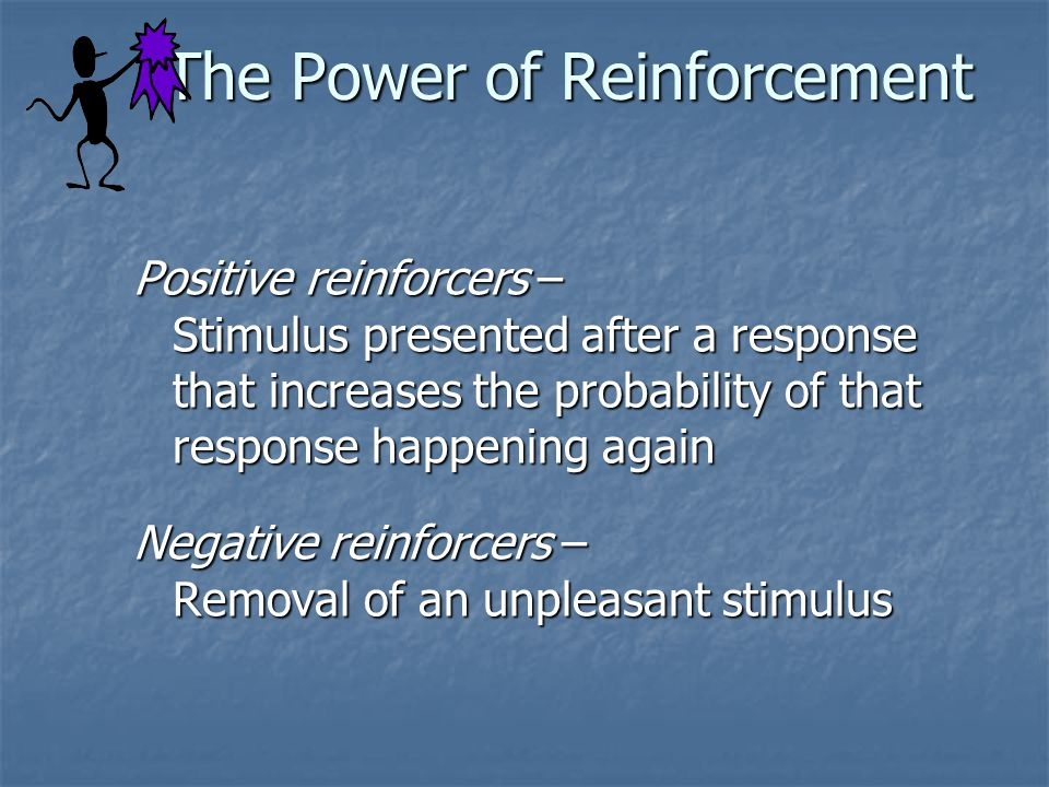 The Power of Reinforcement Positive reinforcers – Stimulus presented after a response that increases the probability of that response happening again Negative reinforcers – Removal of an unpleasant stimulus