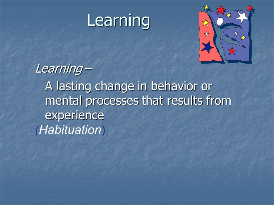 Learning Learning – A lasting change in behavior or mental processes that results from experience (Habituation)