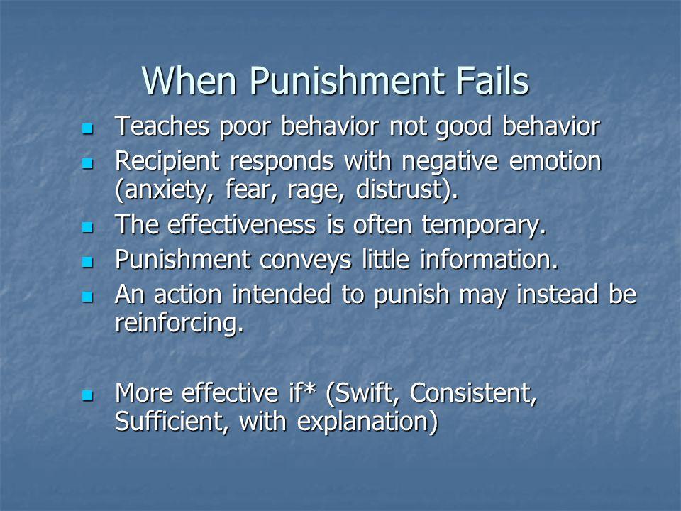 When Punishment Fails Teaches poor behavior not good behavior Teaches poor behavior not good behavior Recipient responds with negative emotion (anxiety, fear, rage, distrust).
