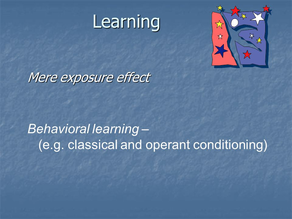 Learning Mere exposure effect Behavioral learning – (e.g. classical and operant conditioning)