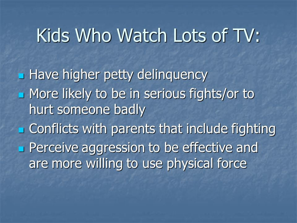 Kids Who Watch Lots of TV: Have higher petty delinquency Have higher petty delinquency More likely to be in serious fights/or to hurt someone badly More likely to be in serious fights/or to hurt someone badly Conflicts with parents that include fighting Conflicts with parents that include fighting Perceive aggression to be effective and are more willing to use physical force Perceive aggression to be effective and are more willing to use physical force