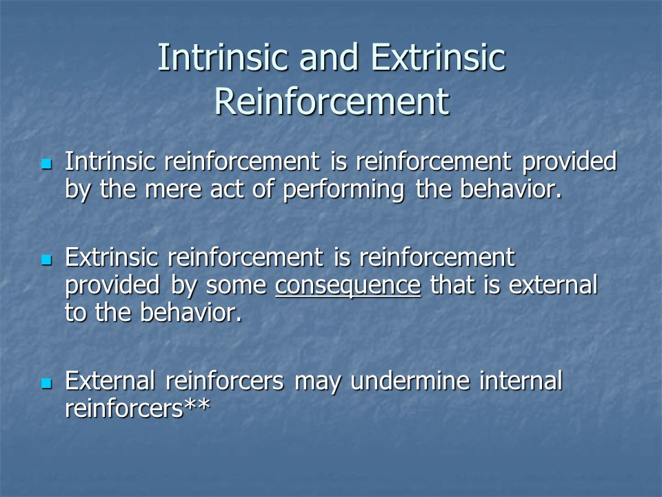 Intrinsic and Extrinsic Reinforcement Intrinsic reinforcement is reinforcement provided by the mere act of performing the behavior. Intrinsic reinforc