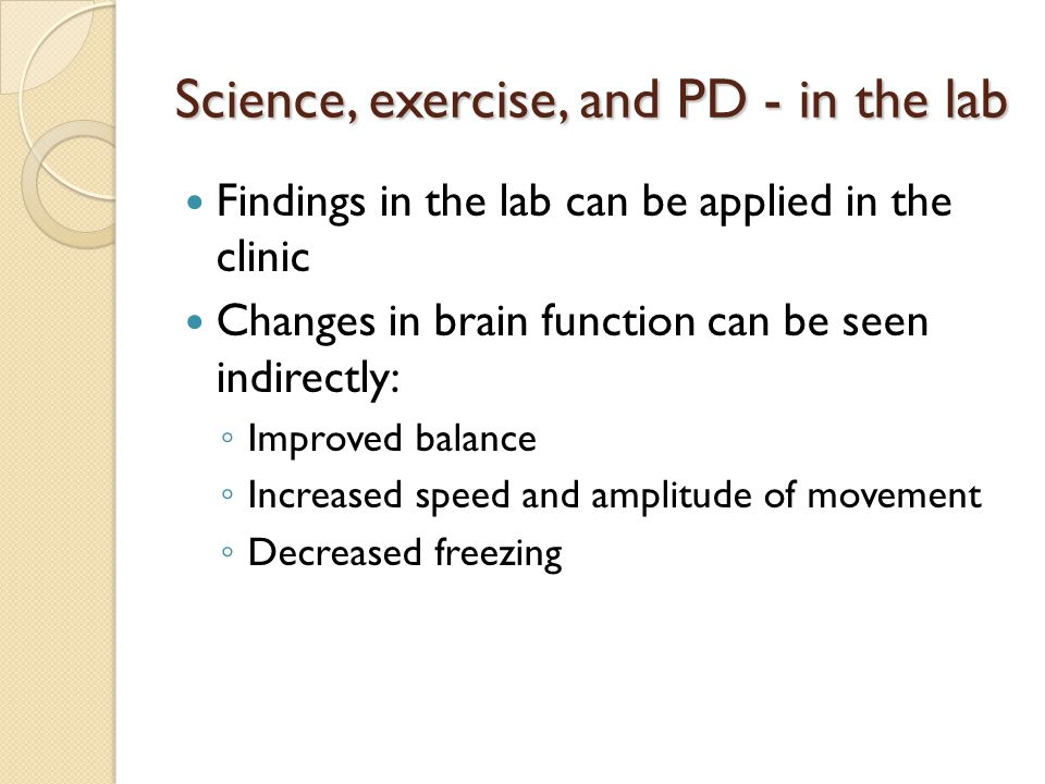 Science, exercise, and PD - in the lab Findings in the lab can be applied in the clinic Changes in brain function can be seen indirectly: ◦ Improved b