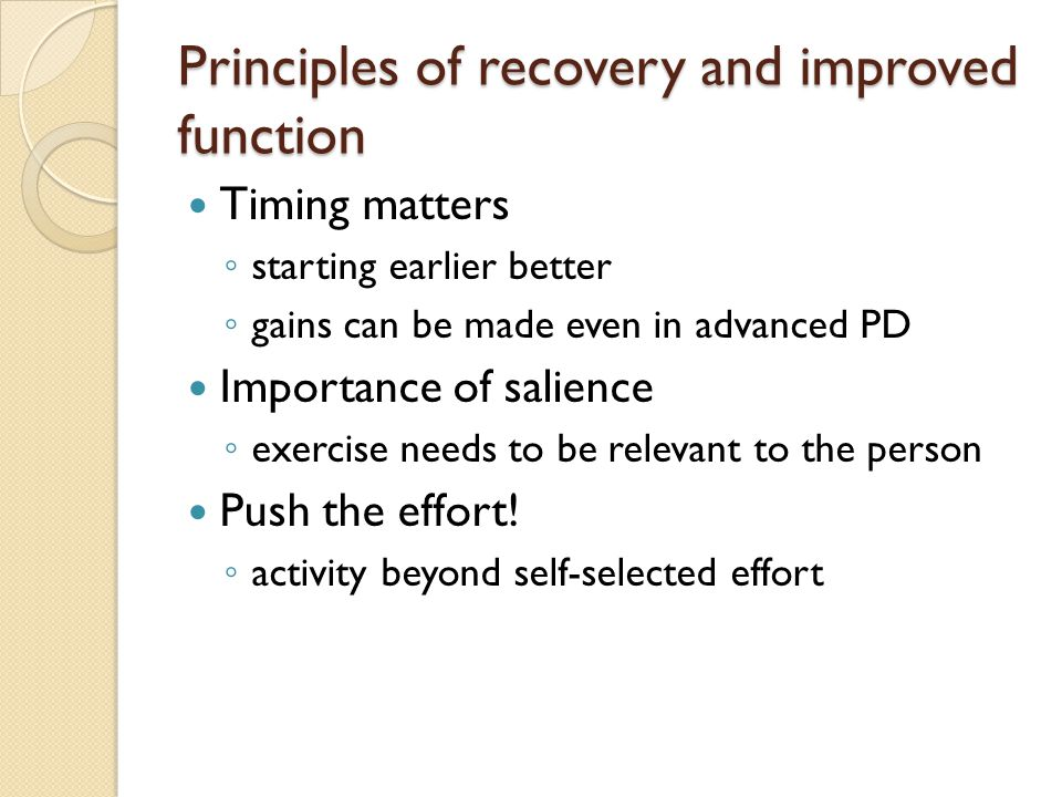 Principles of recovery and improved function Timing matters ◦ starting earlier better ◦ gains can be made even in advanced PD Importance of salience ◦ exercise needs to be relevant to the person Push the effort.