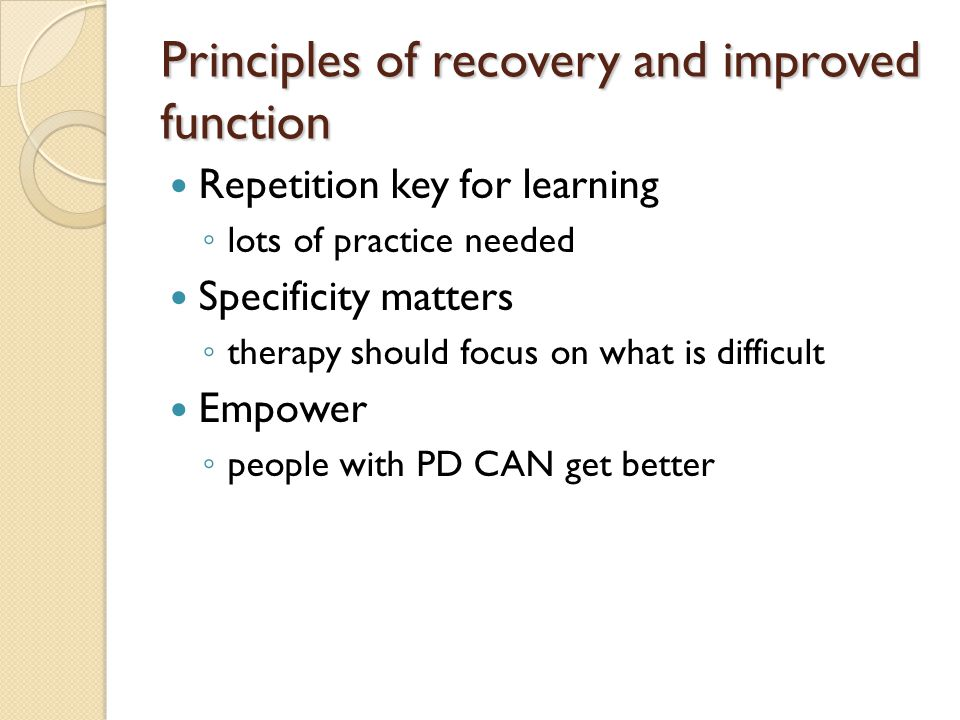 Principles of recovery and improved function Repetition key for learning ◦ lots of practice needed Specificity matters ◦ therapy should focus on what is difficult Empower ◦ people with PD CAN get better