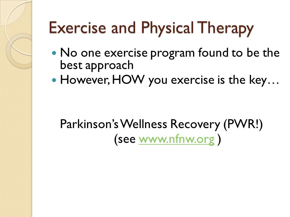 Exercise and Physical Therapy No one exercise program found to be the best approach However, HOW you exercise is the key… Parkinson's Wellness Recovery (PWR!) (see www.nfnw.org )www.nfnw.org