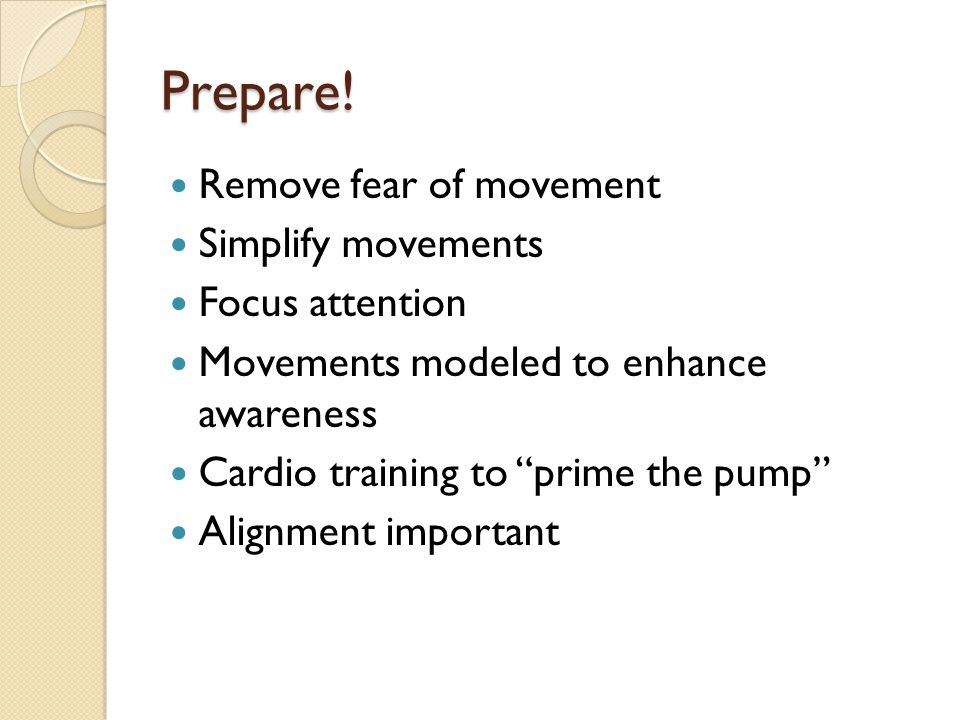 """Prepare! Remove fear of movement Simplify movements Focus attention Movements modeled to enhance awareness Cardio training to """"prime the pump"""" Alignme"""
