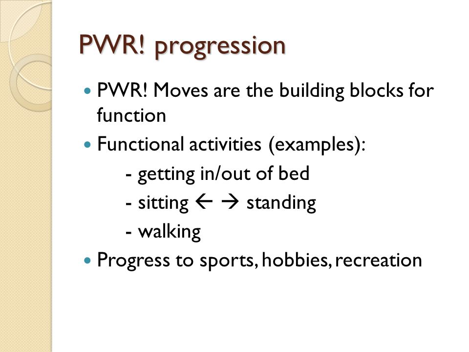 PWR! progression PWR! Moves are the building blocks for function Functional activities (examples): - getting in/out of bed - sitting   standing - wa