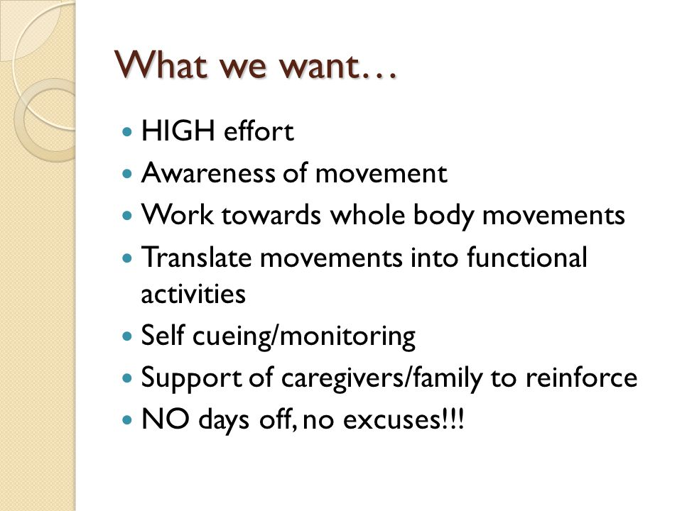 What we want… HIGH effort Awareness of movement Work towards whole body movements Translate movements into functional activities Self cueing/monitoring Support of caregivers/family to reinforce NO days off, no excuses!!!