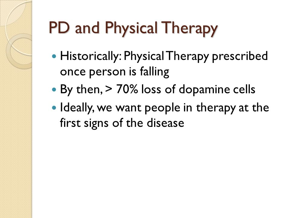 PD and Physical Therapy Historically: Physical Therapy prescribed once person is falling By then, > 70% loss of dopamine cells Ideally, we want people in therapy at the first signs of the disease
