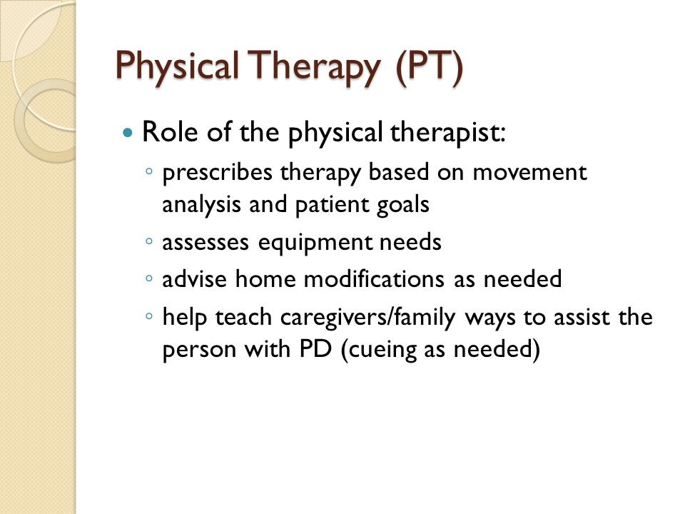 Physical Therapy (PT) Role of the physical therapist: ◦ prescribes therapy based on movement analysis and patient goals ◦ assesses equipment needs ◦ advise home modifications as needed ◦ help teach caregivers/family ways to assist the person with PD (cueing as needed)