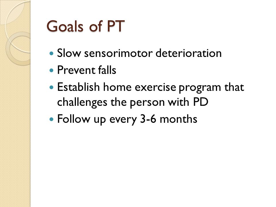 Goals of PT Slow sensorimotor deterioration Prevent falls Establish home exercise program that challenges the person with PD Follow up every 3-6 month