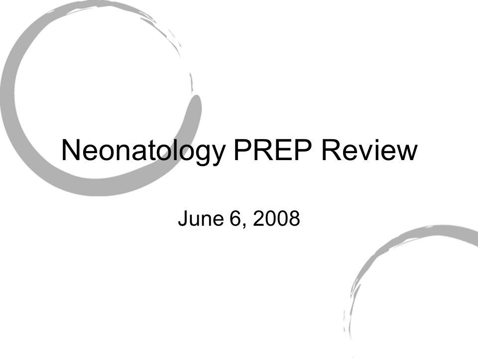 Neonatology PREP Review June 6, 2008