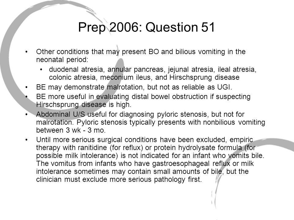 Prep 2006: Question 51 Other conditions that may present BO and bilious vomiting in the neonatal period: duodenal atresia, annular pancreas, jejunal a